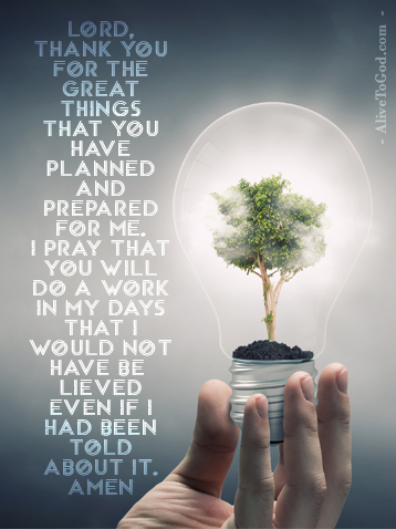 Prayer: Lord, thank You for the great things that You have planned and prepared for me. I pray that You will do a work in my days that I would not have believed even if I had been told about it. Amen.